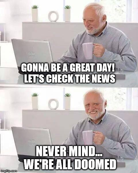 Every...Single...Day | GONNA BE A GREAT DAY!  LET'S CHECK THE NEWS NEVER MIND... WE'RE ALL DOOMED | image tagged in memes,hide the pain harold | made w/ Imgflip meme maker