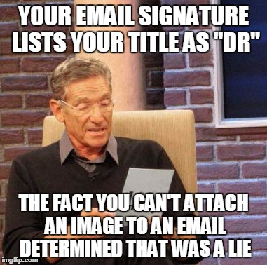 "Maury Lie Detector Meme |  YOUR EMAIL SIGNATURE LISTS YOUR TITLE AS ""DR""; THE FACT YOU CAN'T ATTACH AN IMAGE TO AN EMAIL DETERMINED THAT WAS A LIE 