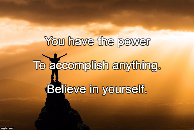 Accomplishment |  You have the power; To accomplish anything. Believe in yourself. | image tagged in accomplishment | made w/ Imgflip meme maker