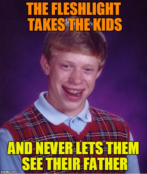 Bad Luck Brian Meme | THE FLESHLIGHT TAKES THE KIDS AND NEVER LETS THEM SEE THEIR FATHER | image tagged in memes,bad luck brian | made w/ Imgflip meme maker