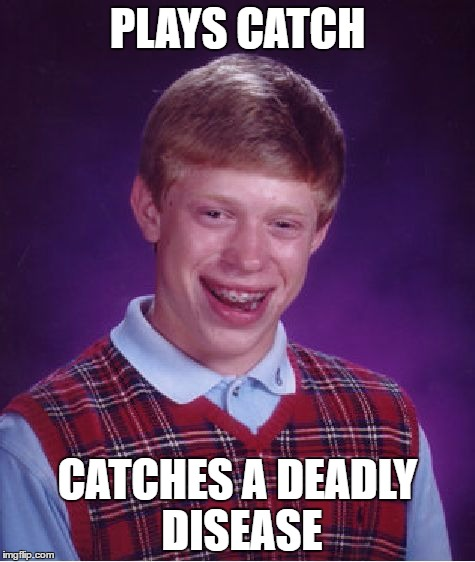 Bad Luck Brian Meme | PLAYS CATCH CATCHES A DEADLY DISEASE | image tagged in memes,bad luck brian | made w/ Imgflip meme maker
