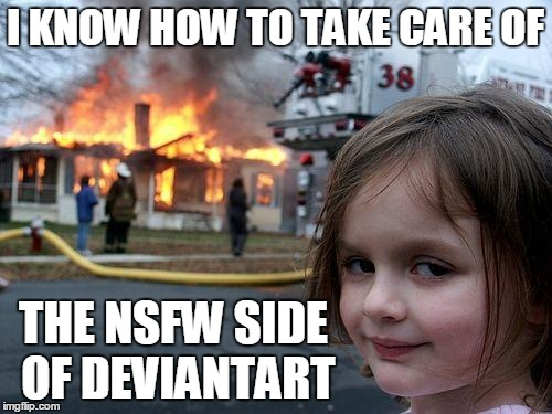 Disaster Girl Meme | I KNOW HOW TO TAKE CARE OF THE NSFW SIDE OF DEVIANTART | image tagged in memes,disaster girl | made w/ Imgflip meme maker