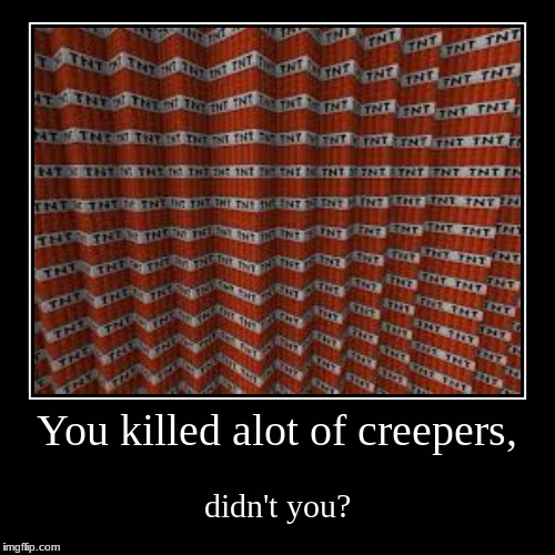 REVENGE!!!!! | You killed alot of creepers, | didn't you? | image tagged in funny,demotivationals,minecraft,tnt | made w/ Imgflip demotivational maker