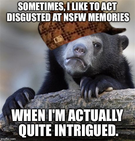 My tag line (or smthng) says it all | SOMETIMES, I LIKE TO ACT DISGUSTED AT NSFW MEMORIES WHEN I'M ACTUALLY QUITE INTRIGUED. | image tagged in memes,confession bear,scumbag,not nsfw | made w/ Imgflip meme maker