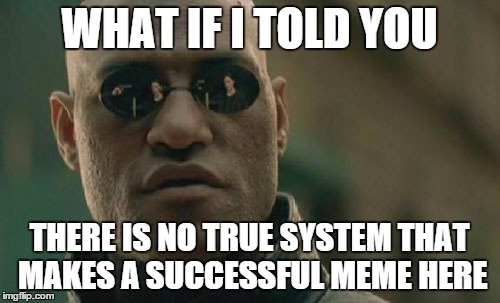 Matrix Morpheus Meme | WHAT IF I TOLD YOU THERE IS NO TRUE SYSTEM THAT MAKES A SUCCESSFUL MEME HERE | image tagged in memes,matrix morpheus | made w/ Imgflip meme maker