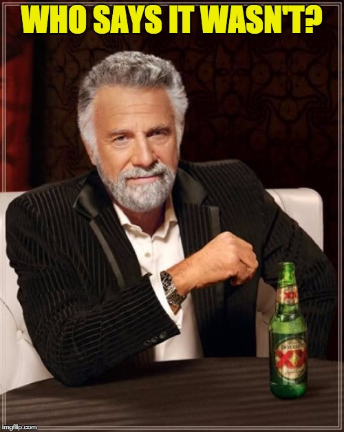 The Most Interesting Man In The World Meme | WHO SAYS IT WASN'T? | image tagged in memes,the most interesting man in the world | made w/ Imgflip meme maker
