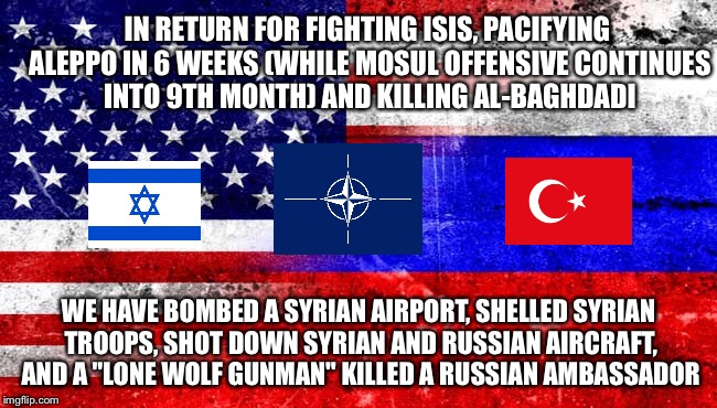 Syria War | IN RETURN FOR FIGHTING ISIS, PACIFYING ALEPPO IN 6 WEEKS (WHILE MOSUL OFFENSIVE CONTINUES INTO 9TH MONTH) AND KILLING AL-BAGHDADI WE HAVE BO | image tagged in isis,russia,turkey,israel,united states,syria | made w/ Imgflip meme maker