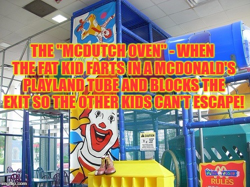 "THE ""MCDUTCH OVEN"" - WHEN THE FAT KID FARTS IN A MCDONALD'S PLAYLAND TUBE AND BLOCKS THE EXIT SO THE OTHER KIDS CAN'T ESCAPE! 