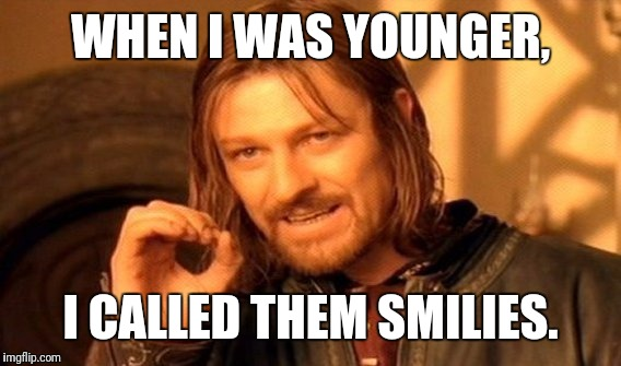 One Does Not Simply Meme | WHEN I WAS YOUNGER, I CALLED THEM SMILIES. | image tagged in memes,one does not simply | made w/ Imgflip meme maker