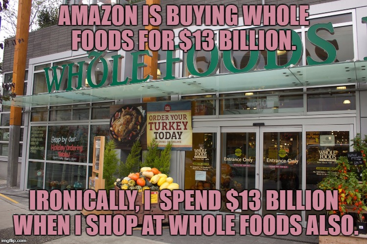 AMAZON IS BUYING WHOLE FOODS FOR $13 BILLION. IRONICALLY, I  SPEND $13 BILLION WHEN I SHOP AT WHOLE FOODS ALSO. | image tagged in whole foods,amazon,funny,funny memes,merger | made w/ Imgflip meme maker