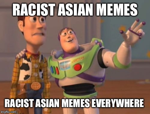 X, X Everywhere Meme | RACIST ASIAN MEMES RACIST ASIAN MEMES EVERYWHERE | image tagged in memes,x,x everywhere,x x everywhere | made w/ Imgflip meme maker