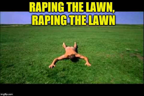 RAPING THE LAWN, RAPING THE LAWN | made w/ Imgflip meme maker