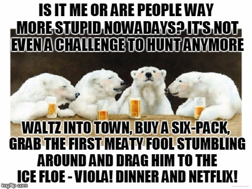 what do polar bears talk about at the bar? | IS IT ME OR ARE PEOPLE WAY MORE STUPID NOWADAYS? IT'S NOT EVEN A CHALLENGE TO HUNT ANYMORE WALTZ INTO TOWN, BUY A SIX-PACK, GRAB THE FIRST M | image tagged in polar bears drinking beer,memes,stupid people | made w/ Imgflip meme maker