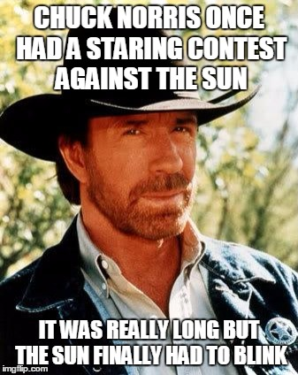 This is how we have The Eclipse | CHUCK NORRIS ONCE HAD A STARING CONTEST AGAINST THE SUN IT WAS REALLY LONG BUT THE SUN FINALLY HAD TO BLINK | image tagged in memes,chuck norris | made w/ Imgflip meme maker