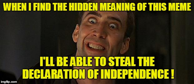 WHEN I FIND THE HIDDEN MEANING OF THIS MEME I'LL BE ABLE TO STEAL THE DECLARATION OF INDEPENDENCE ! | made w/ Imgflip meme maker