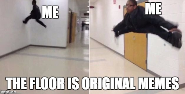 The floor is | ME THE FLOOR IS ORIGINAL MEMES ME | image tagged in the floor is | made w/ Imgflip meme maker