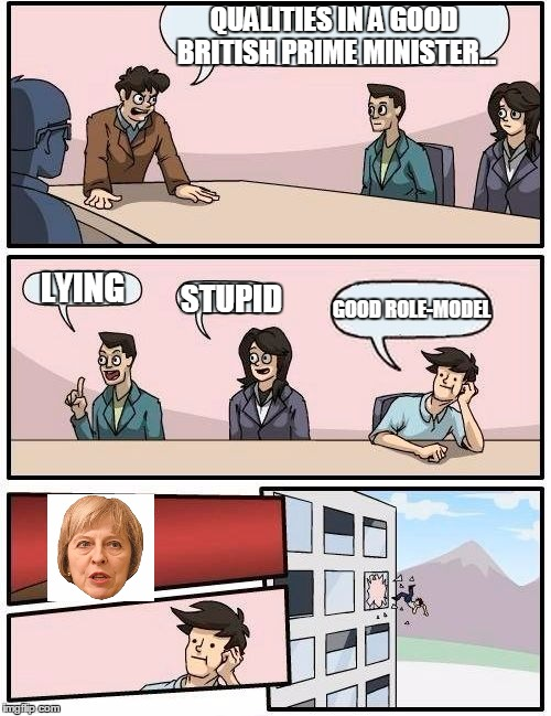 #CorbynShouldHaveWon FIGHT ME! | QUALITIES IN A GOOD BRITISH PRIME MINISTER... LYING STUPID GOOD ROLE-MODEL | image tagged in memes,boardroom meeting suggestion | made w/ Imgflip meme maker
