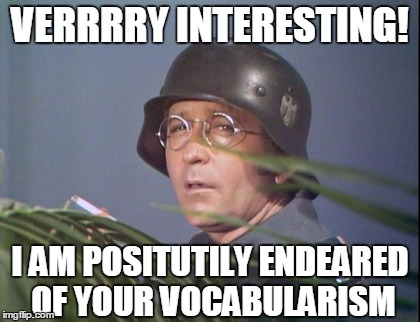 VERRRRY INTERESTING! I AM POSITUTILY ENDEARED OF YOUR VOCABULARISM | made w/ Imgflip meme maker
