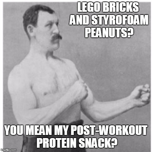 LEGO BRICKS AND STYROFOAM PEANUTS? YOU MEAN MY POST-WORKOUT PROTEIN SNACK? | made w/ Imgflip meme maker