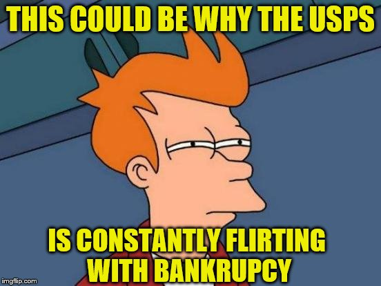 THIS COULD BE WHY THE USPS IS CONSTANTLY FLIRTING WITH BANKRUPCY | made w/ Imgflip meme maker