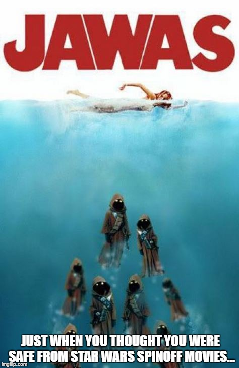 Disney/Lucasfilm's take on the summer shark-movie genre... | JUST WHEN YOU THOUGHT YOU WERE SAFE FROM STAR WARS SPINOFF MOVIES... | image tagged in jawas,disney killed star wars,summer blockbuster | made w/ Imgflip meme maker