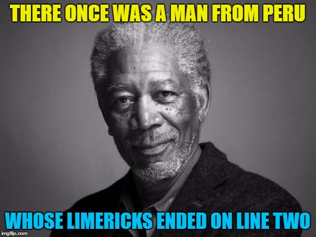 You read that in his voice didn't you? :) | THERE ONCE WAS A MAN FROM PERU WHOSE LIMERICKS ENDED ON LINE TWO | image tagged in morgan freeman,memes,limerick week,limerick | made w/ Imgflip meme maker