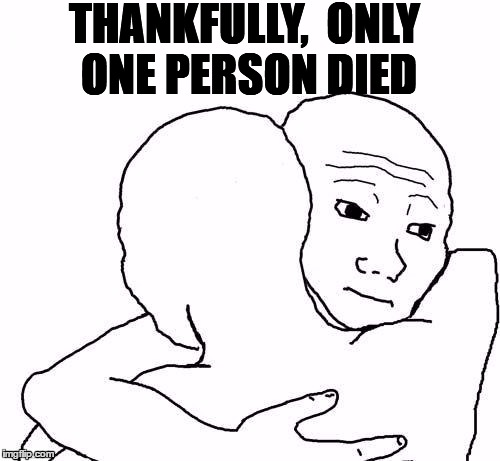 awww hug | THANKFULLY,  ONLY ONE PERSON DIED | image tagged in awww hug | made w/ Imgflip meme maker