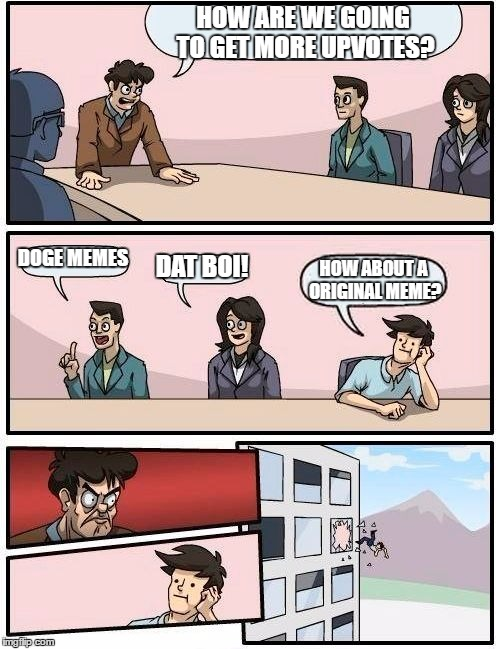 Boardroom Meeting Suggestion Meme | HOW ARE WE GOING TO GET MORE UPVOTES? DOGE MEMES DAT BOI! HOW ABOUT A ORIGINAL MEME? | image tagged in memes,boardroom meeting suggestion | made w/ Imgflip meme maker