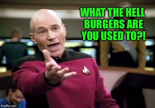 Picard Wtf Meme | WHAT THE HELL BURGERS ARE YOU USED TO?! | image tagged in memes,picard wtf | made w/ Imgflip meme maker