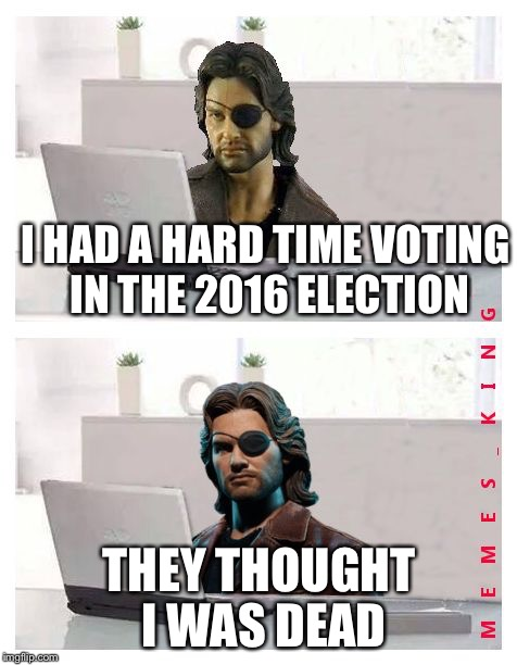 Who the heck is MEMES_KING? Is it an imgflip user? | I HAD A HARD TIME VOTING IN THE 2016 ELECTION THEY THOUGHT I WAS DEAD | image tagged in hide the pain plissken,memes | made w/ Imgflip meme maker