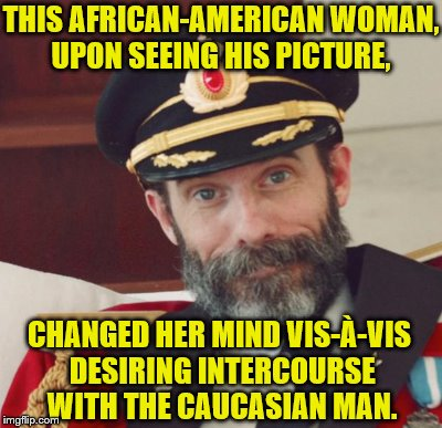 THIS AFRICAN-AMERICAN WOMAN, UPON SEEING HIS PICTURE, CHANGED HER MIND VIS-À-VIS DESIRING INTERCOURSE WITH THE CAUCASIAN MAN. | made w/ Imgflip meme maker
