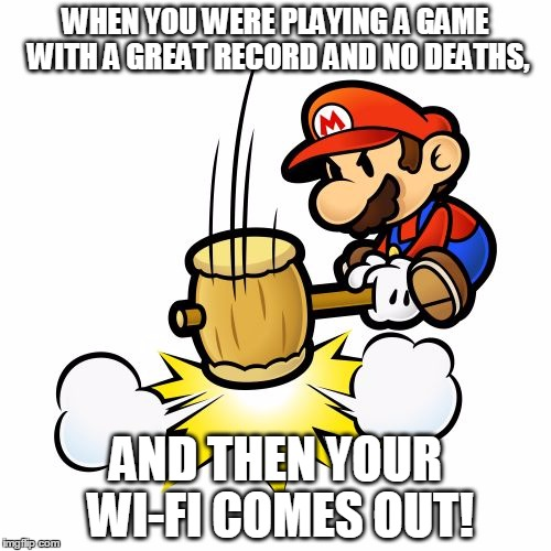 Mario Hammer Smash Meme | WHEN YOU WERE PLAYING A GAME WITH A GREAT RECORD AND NO DEATHS, AND THEN YOUR WI-FI COMES OUT! | image tagged in memes,mario hammer smash | made w/ Imgflip meme maker