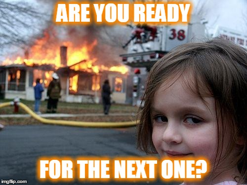 Disaster Girl Meme | ARE YOU READY FOR THE NEXT ONE? | image tagged in memes,disaster girl | made w/ Imgflip meme maker