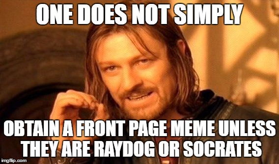 Truly, it's impossible. How u get 10k views in 1 day? U a god? | ONE DOES NOT SIMPLY OBTAIN A FRONT PAGE MEME UNLESS THEY ARE RAYDOG OR SOCRATES | image tagged in memes,one does not simply | made w/ Imgflip meme maker