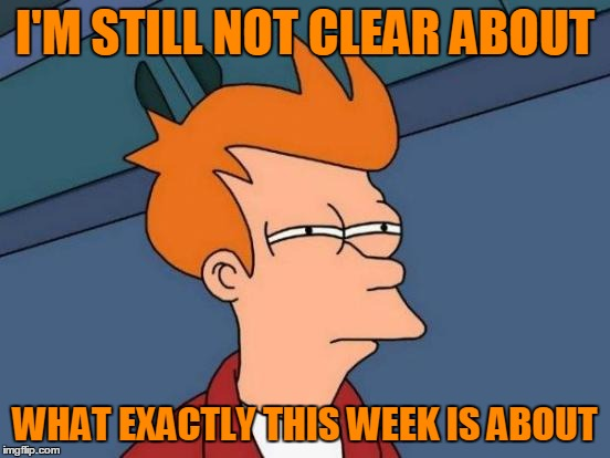 Futurama Fry Meme | I'M STILL NOT CLEAR ABOUT WHAT EXACTLY THIS WEEK IS ABOUT | image tagged in memes,futurama fry | made w/ Imgflip meme maker