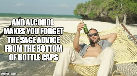 AND ALCOHOL MAKES YOU FORGET THE SAGE ADVICE FROM THE BOTTOM OF BOTTLE CAPS | made w/ Imgflip meme maker