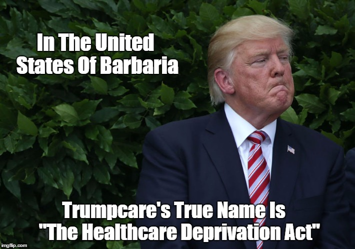 "In The United States Of Barbaria Trumpcare's True Name Is   ""The Healthcare Deprivation Act"" 