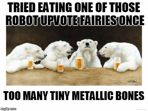 TRIED EATING ONE OF THOSE ROBOT UPVOTE FAIRIES ONCE TOO MANY TINY METALLIC BONES | made w/ Imgflip meme maker