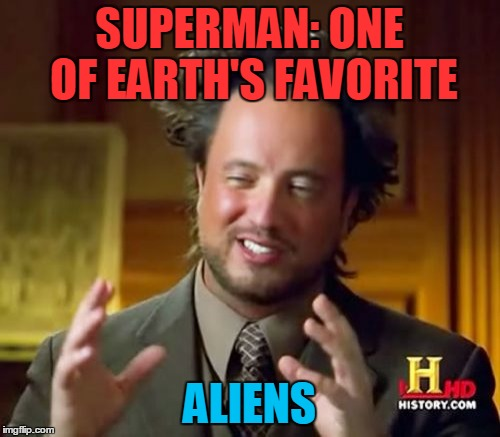 Ancient Aliens Meme | SUPERMAN: ONE OF EARTH'S FAVORITE ALIENS | image tagged in memes,ancient aliens | made w/ Imgflip meme maker