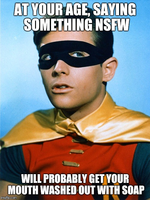 Burt Ward as Robin | AT YOUR AGE, SAYING SOMETHING NSFW WILL PROBABLY GET YOUR MOUTH WASHED OUT WITH SOAP | image tagged in burt ward as robin | made w/ Imgflip meme maker