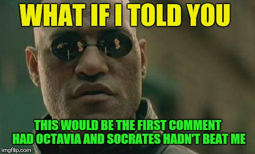 Matrix Morpheus Meme | WHAT IF I TOLD YOU THIS WOULD BE THE FIRST COMMENT HAD OCTAVIA AND SOCRATES HADN'T BEAT ME | image tagged in memes,matrix morpheus | made w/ Imgflip meme maker