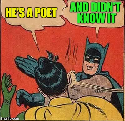 Batman Slapping Robin Meme | HE'S A POET AND DIDN'T KNOW IT | image tagged in memes,batman slapping robin | made w/ Imgflip meme maker
