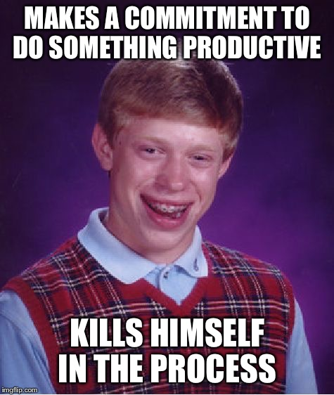 Bad Luck Brian Meme | MAKES A COMMITMENT TO DO SOMETHING PRODUCTIVE KILLS HIMSELF IN THE PROCESS | image tagged in memes,bad luck brian,productive,commitment,kills himself | made w/ Imgflip meme maker