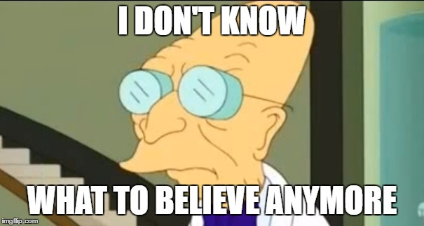 Professor Farnsworth | I DON'T KNOW WHAT TO BELIEVE ANYMORE | image tagged in professor farnsworth | made w/ Imgflip meme maker