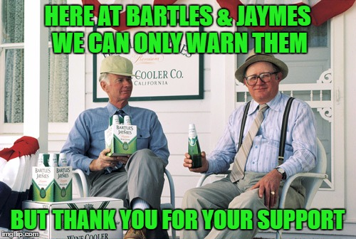 HERE AT BARTLES & JAYMES WE CAN ONLY WARN THEM BUT THANK YOU FOR YOUR SUPPORT | made w/ Imgflip meme maker