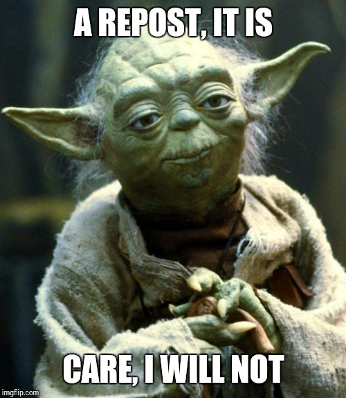 Star Wars Yoda Meme | A REPOST, IT IS CARE, I WILL NOT | image tagged in memes,star wars yoda | made w/ Imgflip meme maker