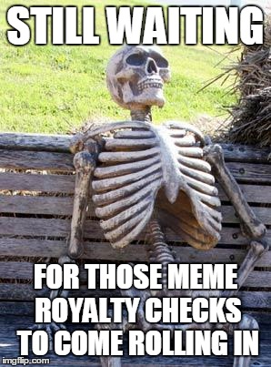 Waiting Skeleton Meme | STILL WAITING FOR THOSE MEME ROYALTY CHECKS TO COME ROLLING IN | image tagged in memes,waiting skeleton | made w/ Imgflip meme maker
