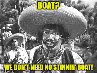 Gold Hat - No badges | BOAT? WE DON'T NEED NO STINKIN' BOAT! | image tagged in gold hat - no badges | made w/ Imgflip meme maker