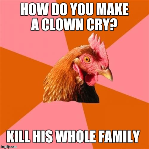 Anti Joke Chicken Meme | HOW DO YOU MAKE A CLOWN CRY? KILL HIS WHOLE FAMILY | image tagged in memes,anti joke chicken | made w/ Imgflip meme maker