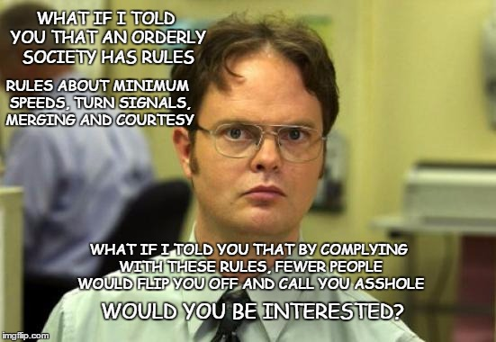 Rules of the Rod | WHAT IF I TOLD YOU THAT AN ORDERLY SOCIETY HAS RULES RULES ABOUT MINIMUM SPEEDS, TURN SIGNALS, MERGING AND COURTESY WHAT IF I TOLD YOU THAT  | image tagged in dwight schrute,bad drivers,rules of the road,orderly society | made w/ Imgflip meme maker